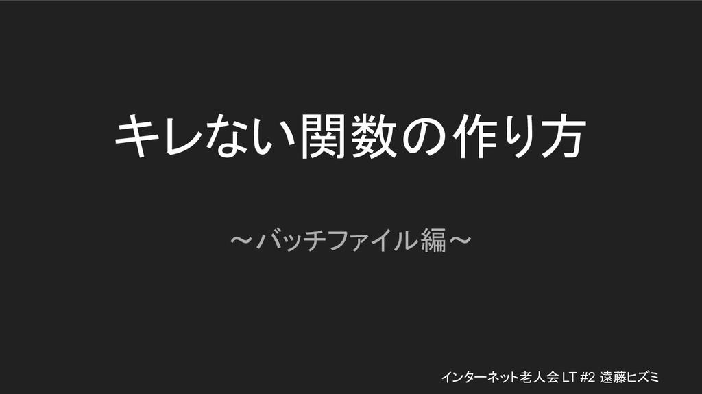 キレない関数の作り方 〜バッチファイル編〜 インターネット老人会 LT #2 遠藤ヒズミ
