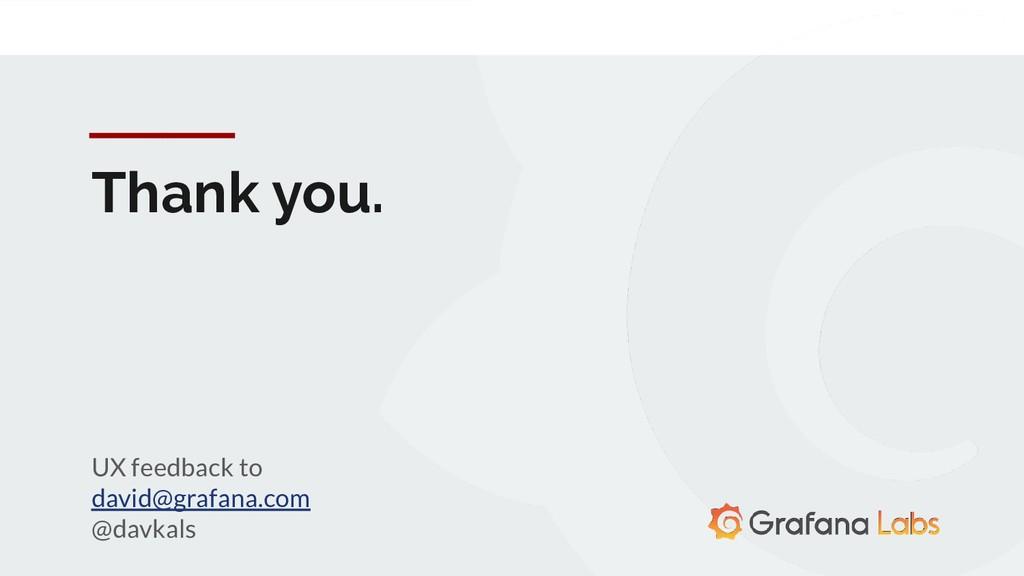 Thank you. UX feedback to david@grafana.com @da...