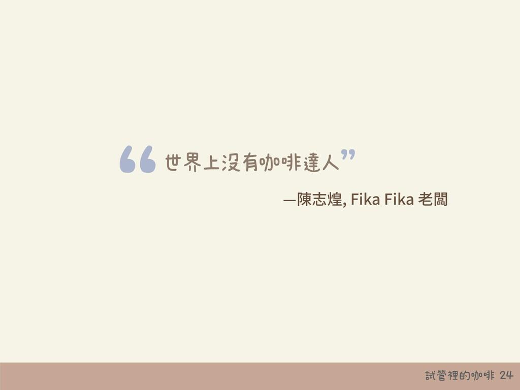 """試管裡的咖啡 24 世界上沒有咖啡達人 """" """" —陳志煌, Fika Fika ⽼闆"""