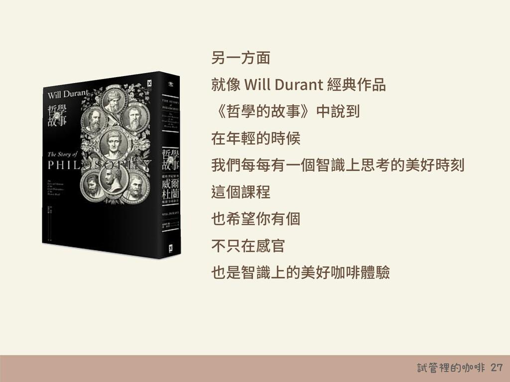 試管裡的咖啡 27 另⼀⽅⾯ 就像 Will Durant 經典作品 《哲學的故事》中說到 在...