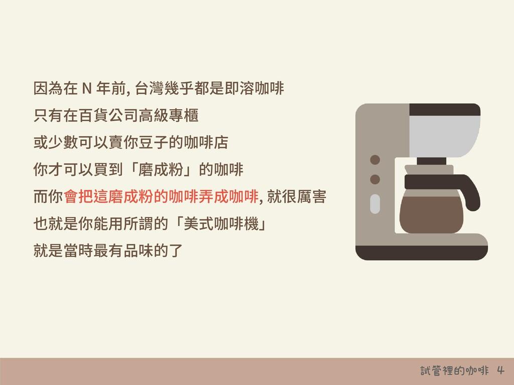 試管裡的咖啡 4 因為在 N 年前, 台灣幾乎都是即溶咖啡 只有在百貨公司⾼級專櫃 或少數可以...