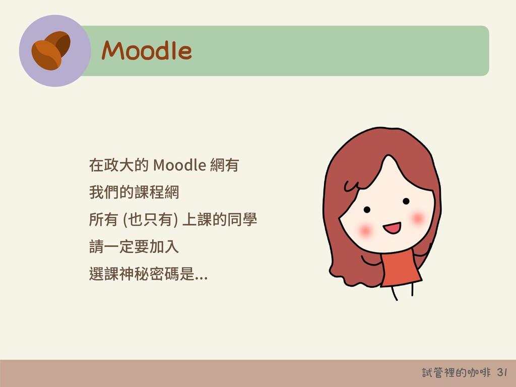 試管裡的咖啡 31 Moodle 在政⼤的 Moodle 網有 我們的課程網 所有 (也只有)...