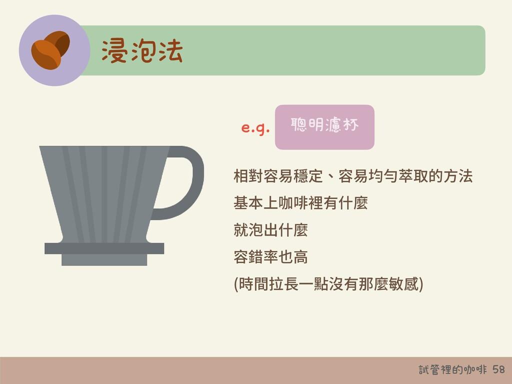 試管裡的咖啡 58 浸泡法 相對容易穩定、容易均勻萃取的⽅法 基本上咖啡裡有什麼 就泡出什麼 ...