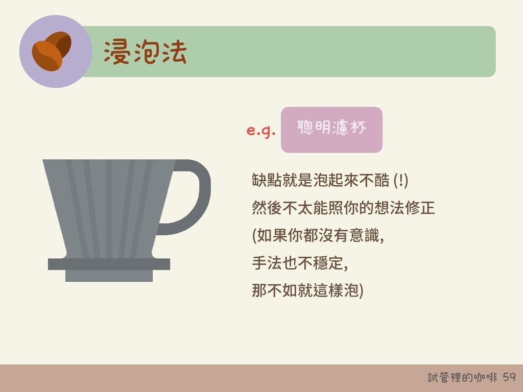 試管裡的咖啡 59 浸泡法 缺點就是泡起來不酷 (!) 然後不太能照你的想法修正 (如果你都沒...