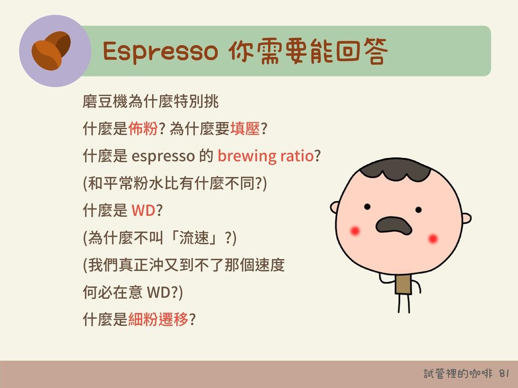 試管裡的咖啡 81 Espresso 你需要能回答 磨⾖機為什麼特別挑 什麼是佈粉? 為什麼要...