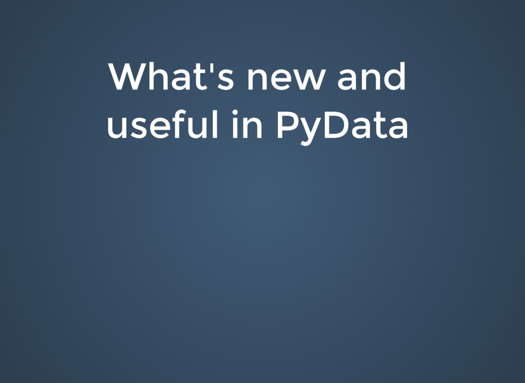 What's new and What's new and useful in PyData ...