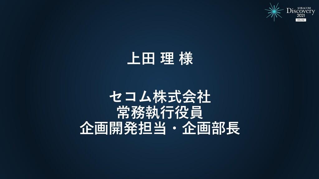 上田 理 様 セコム株式会社 常務執行役員 企画開発担当・企画部長
