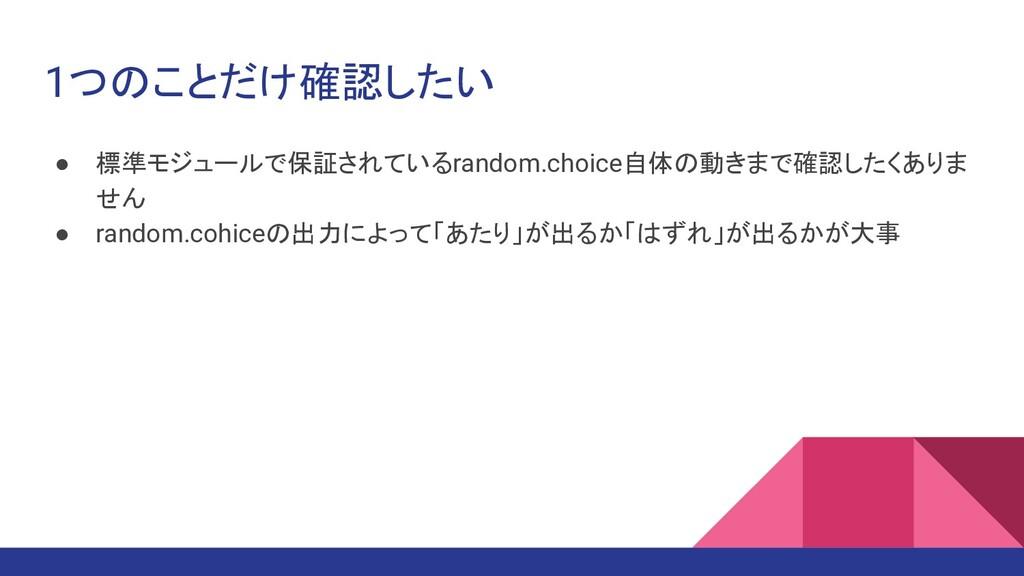 1つのことだけ確認したい ● 標準モジュールで保証されているrandom.choice自体の動...