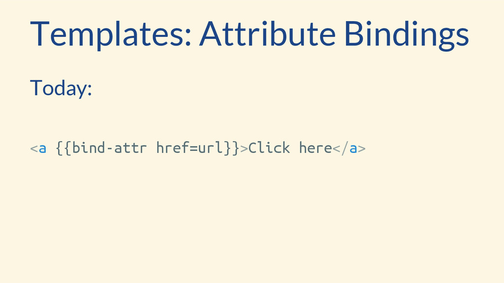 Templates: Attribute Bindings Today: <a {{bind-...