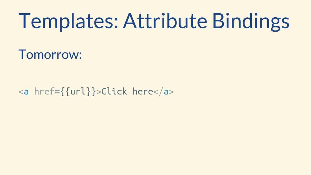 Templates: Attribute Bindings Tomorrow: <a href...