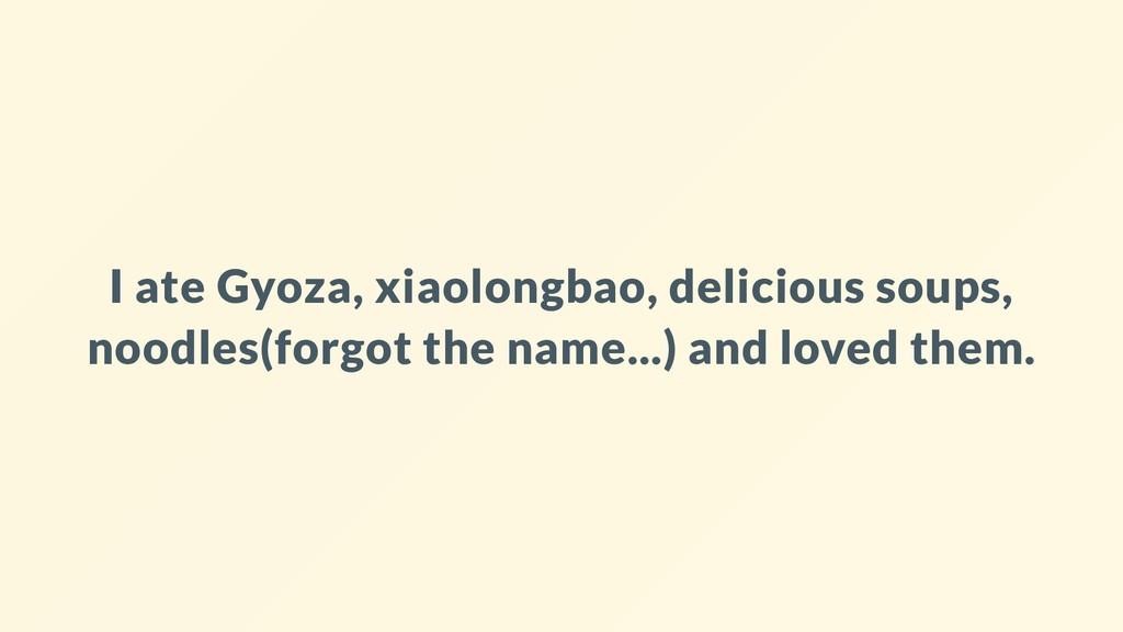 I ate Gyoza, xiaolongbao, delicious soups, nood...