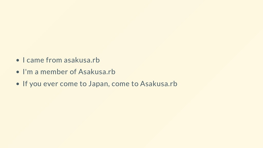 I came from asakusa.rb I'm a member of Asakusa....