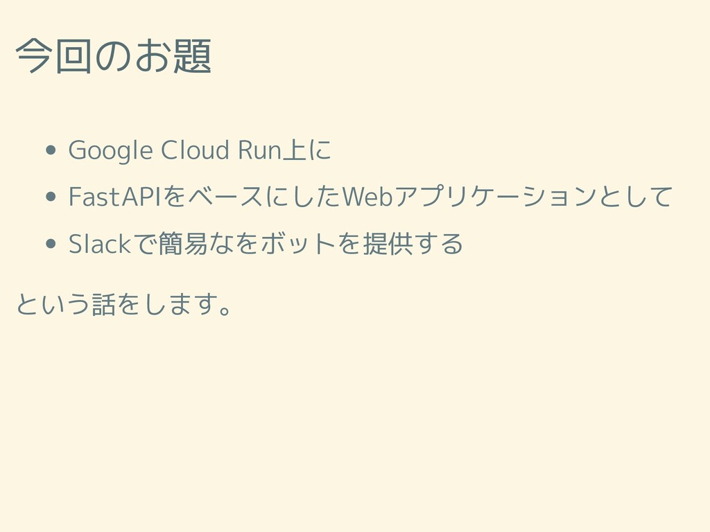 今回のお題 Google Cloud Run上に FastAPIをベースにしたWebアプリケー...