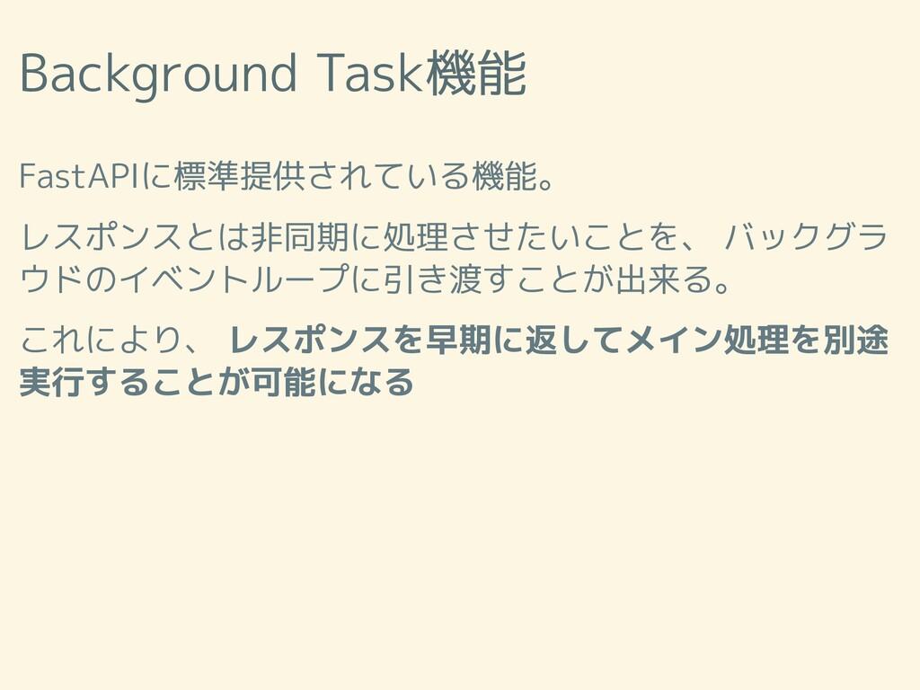 Background Task機能 FastAPIに標準提供されている機能。 レスポンスとは非...
