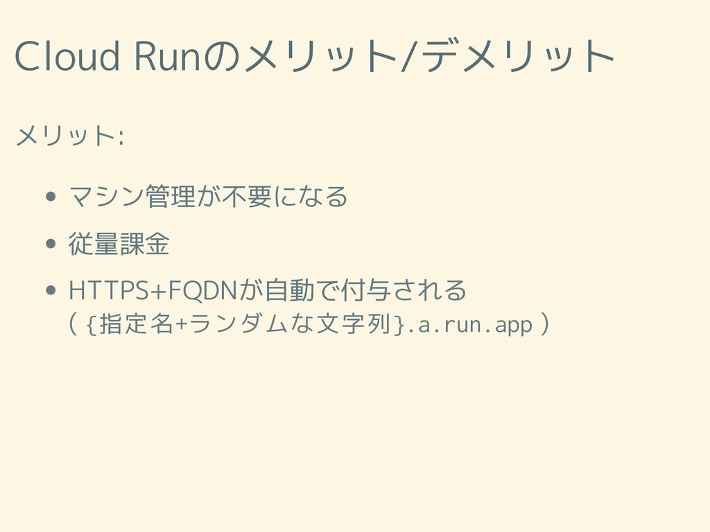 Cloud Runのメリット/デメリット メリット: マシン管理が不要になる 従量課金 HTT...