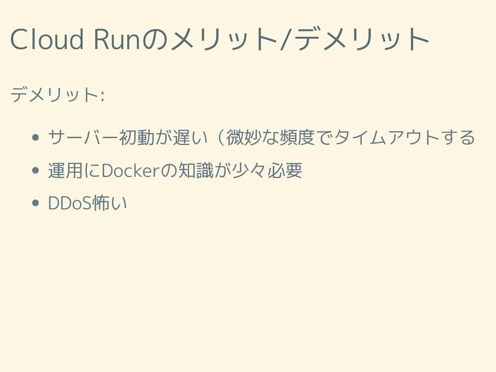 Cloud Runのメリット/デメリット デメリット: サーバー初動が遅い(微妙な頻度でタイム...