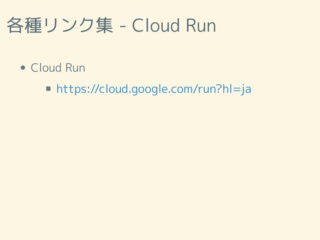 各種リンク集 - Cloud Run Cloud Run https://cloud.goog...