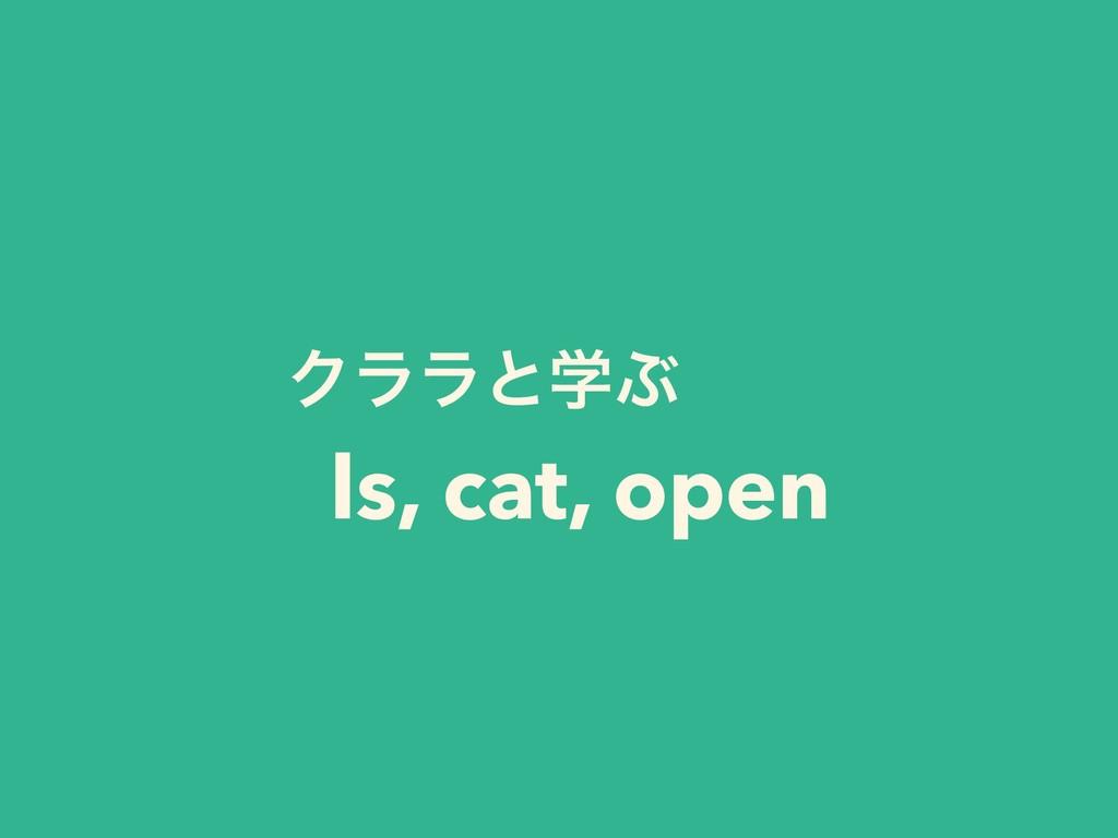 ΫϥϥͱֶͿ ls, cat, open