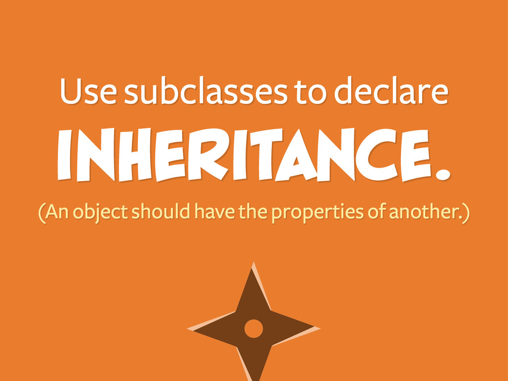 Use subclasses to declare inheritance. (An obje...