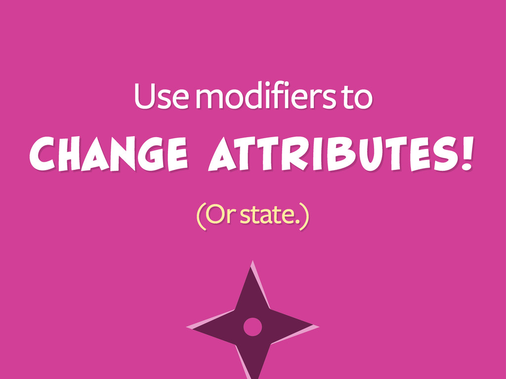 Use modifiers to (Or state.) Change attributes!