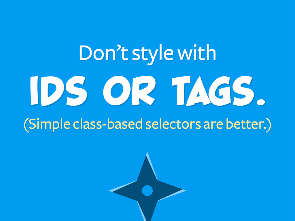 IDs or tags. Don't style with (Simple class-bas...