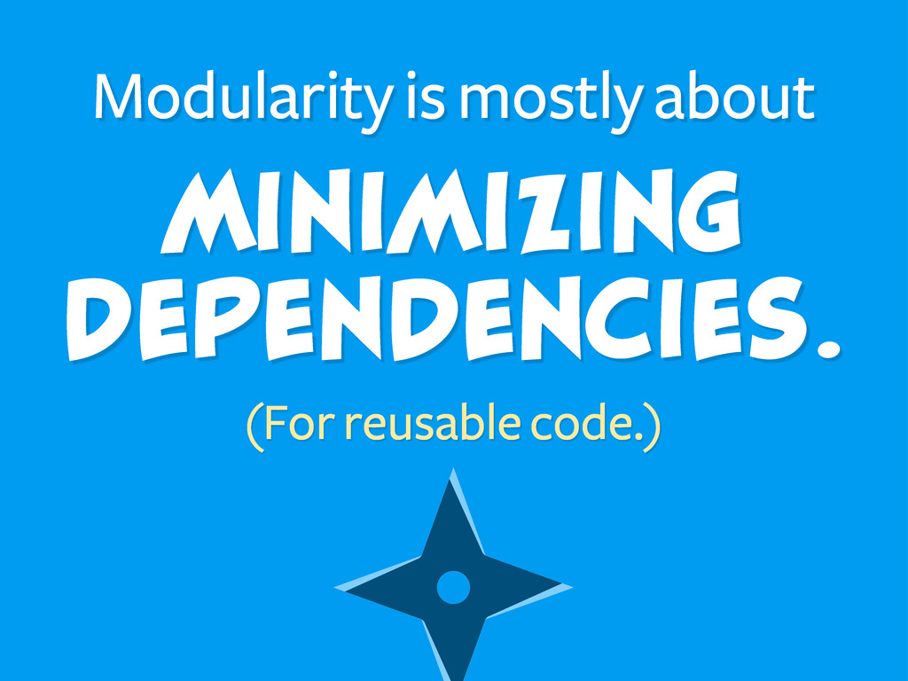 Minimizing Dependencies. Modularity is mostly a...