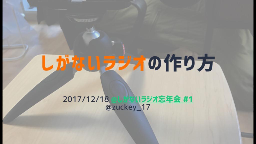 しがないラジオの作り方 2017/12/18 @しがないラジオ忘年会 #1 @zuckey_17