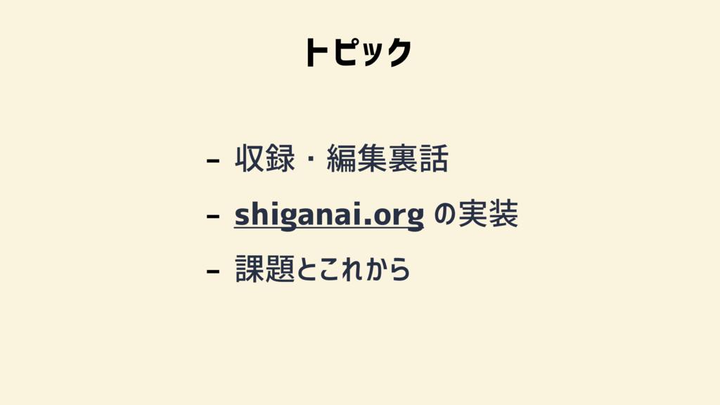 - 収録・編集裏話 - shiganai.org の実装 - 課題とこれから トピック