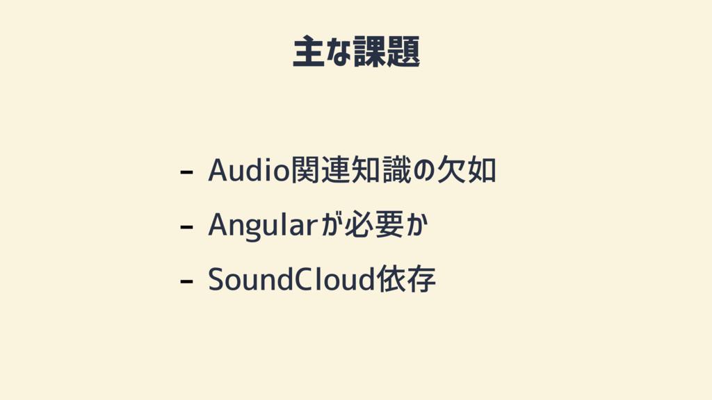 主な課題 - Audio関連知識の欠如 - Angularが必要か - SoundCloud依存