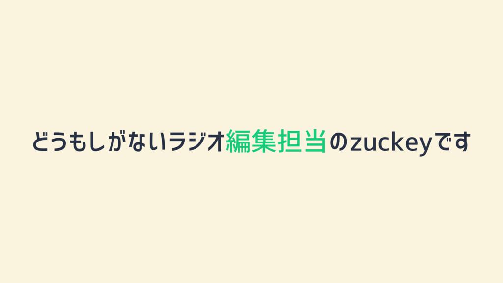 どうもしがないラジオ編集担当のzuckeyです