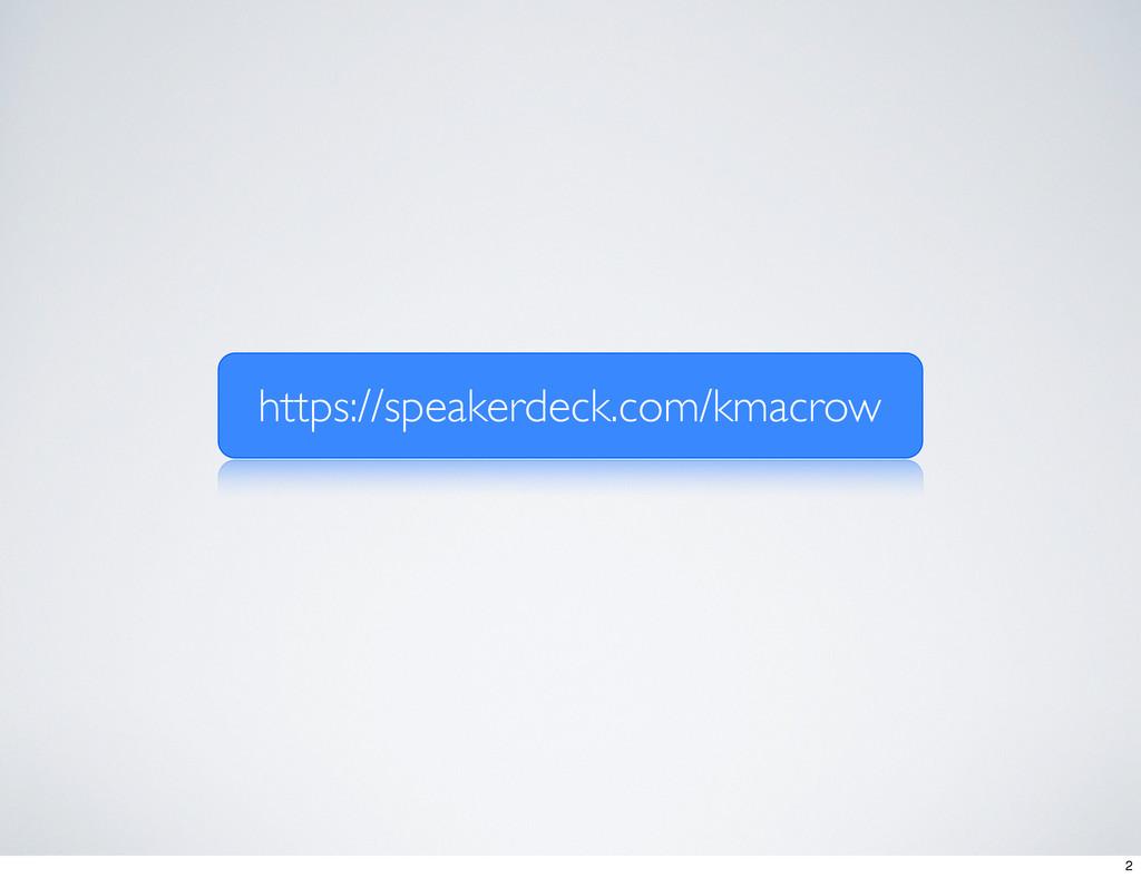 https://speakerdeck.com/kmacrow 2