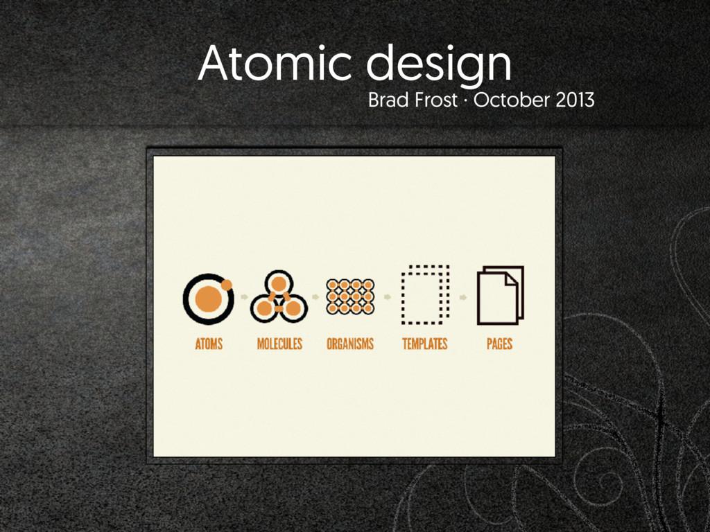 Atomic design Brad Frost · October 2013