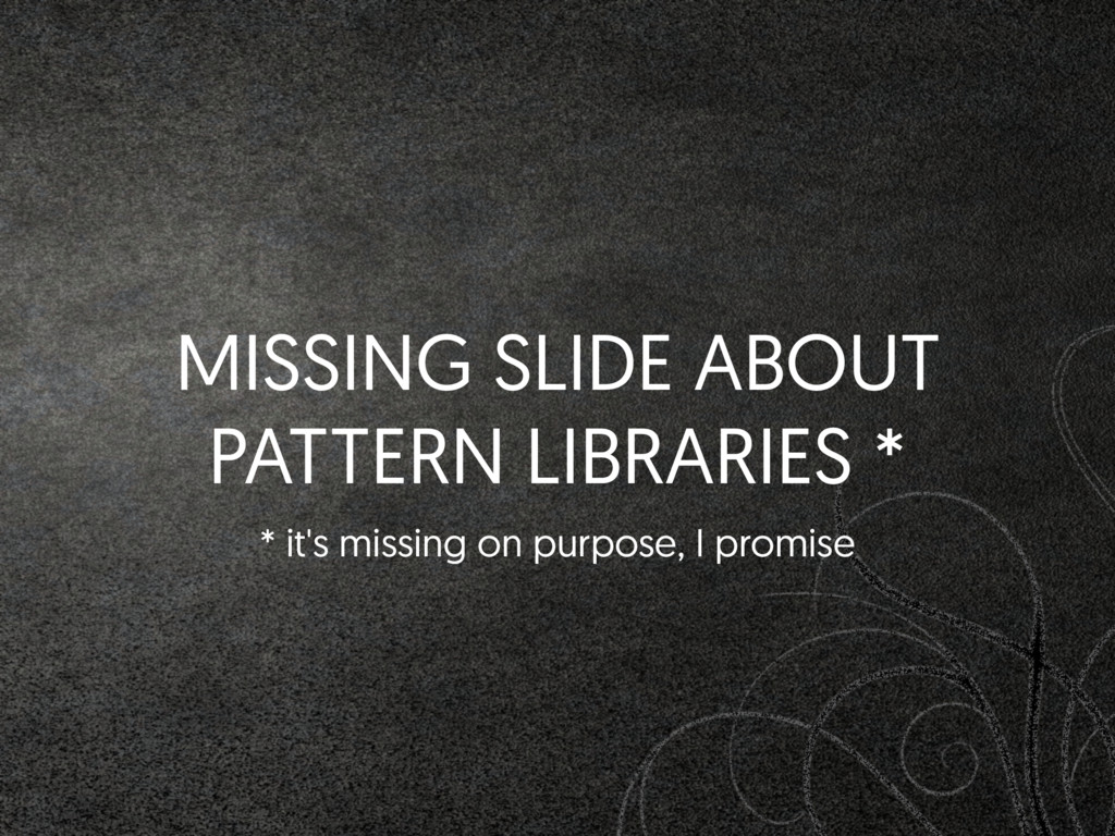 MISSING SLIDE ABOUT PATTERN LIBRARIES * * it's ...