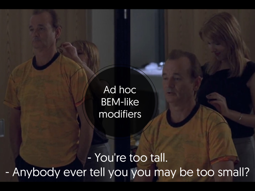 - You're too tall. - Anybody ever tell you you...