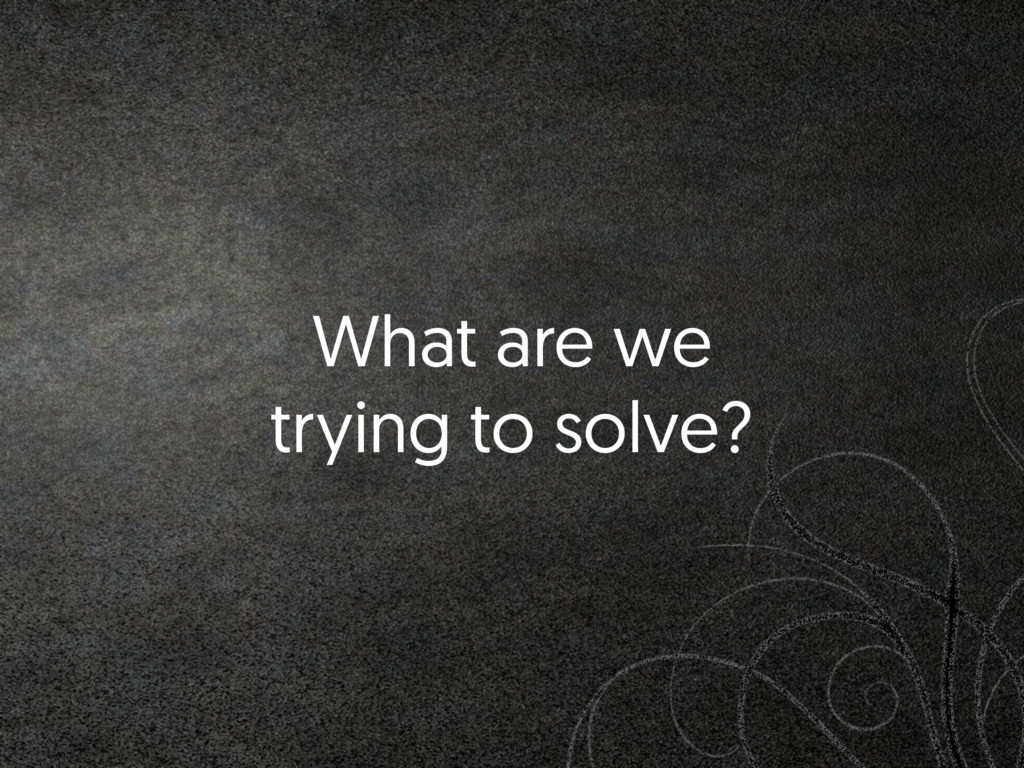 What are we trying to solve?