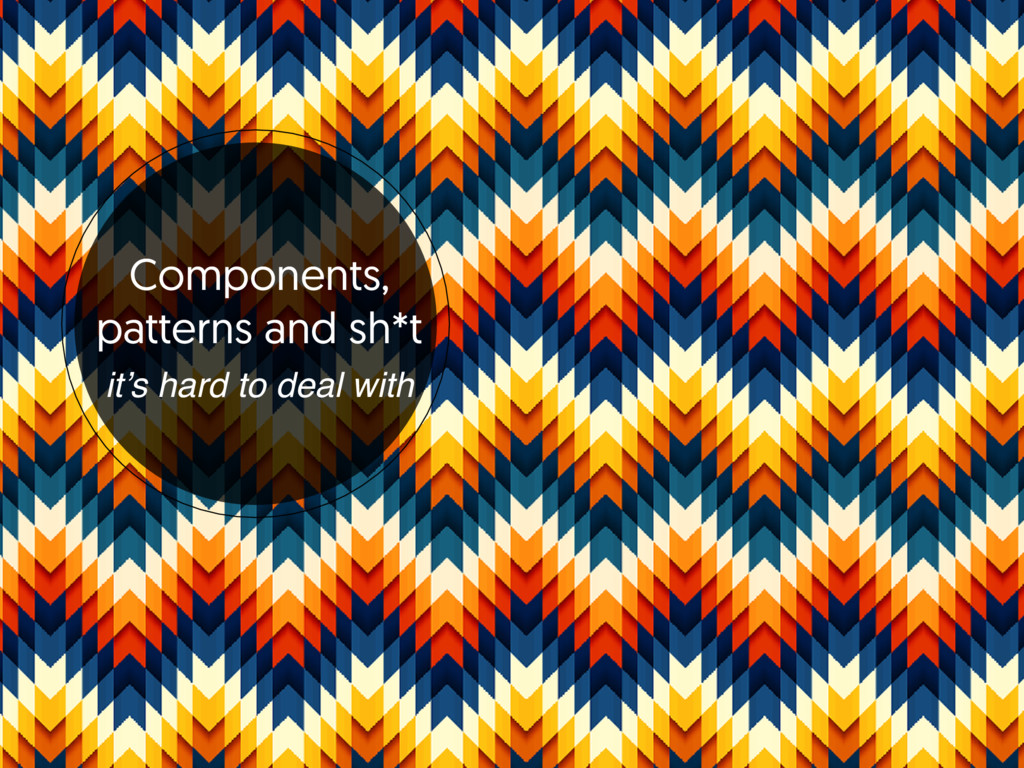 Components, patterns and sh*t it's hard to dea...