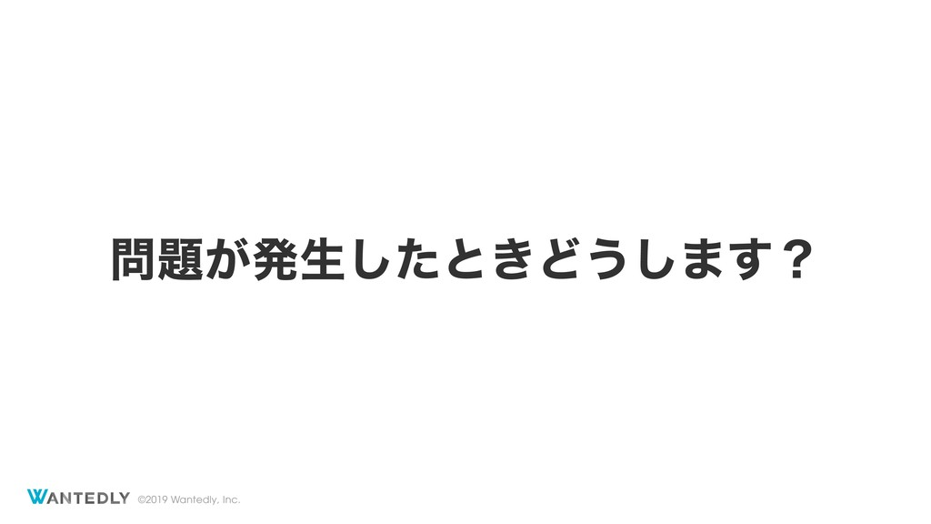 ©2019 Wantedly, Inc. ͕ൃੜͨ͠ͱ͖Ͳ͏͠·͢ʁ