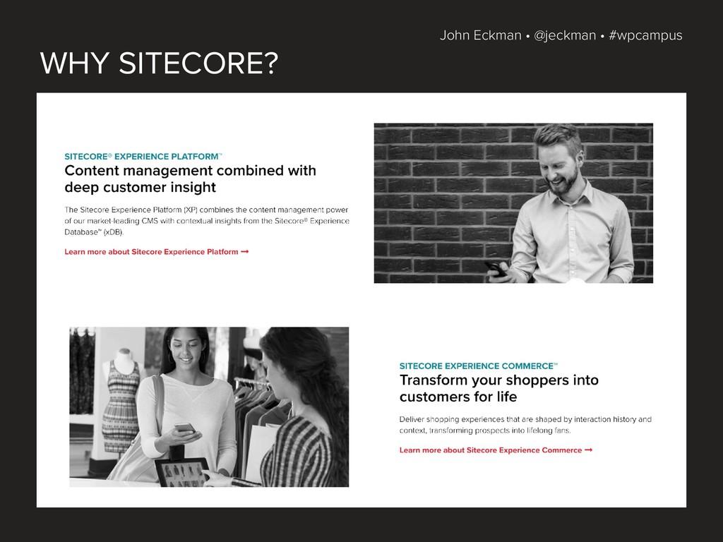 John Eckman • @jeckman • #wpcampus WHY SITECORE?