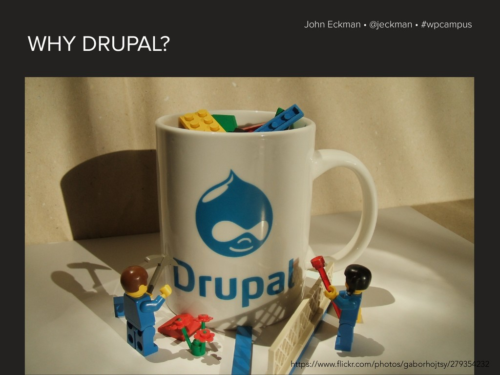 John Eckman • @jeckman • #wpcampus WHY DRUPAL? ...