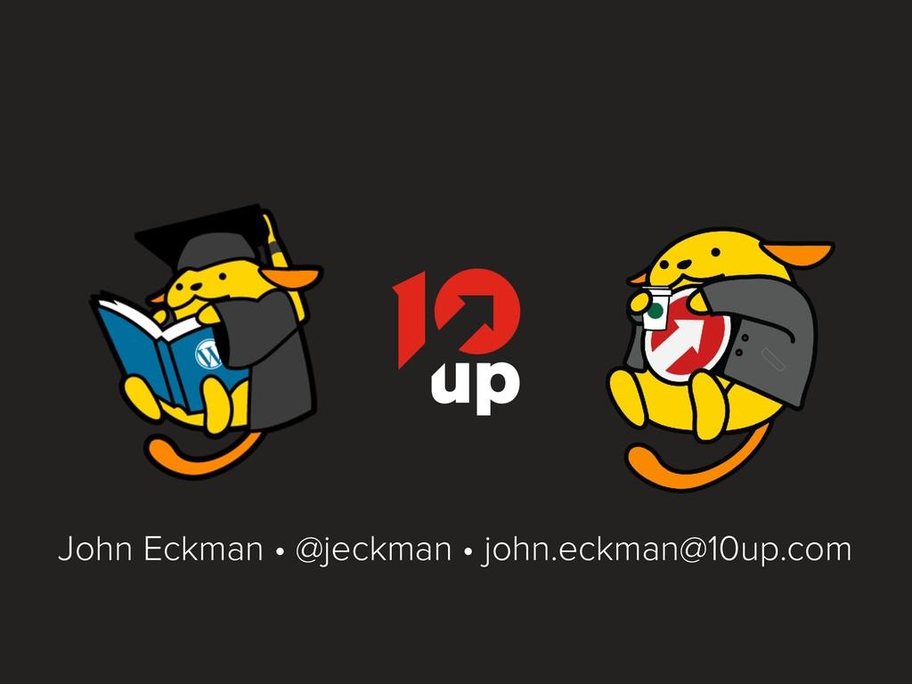 John Eckman • @jeckman • john.eckman@10up.com