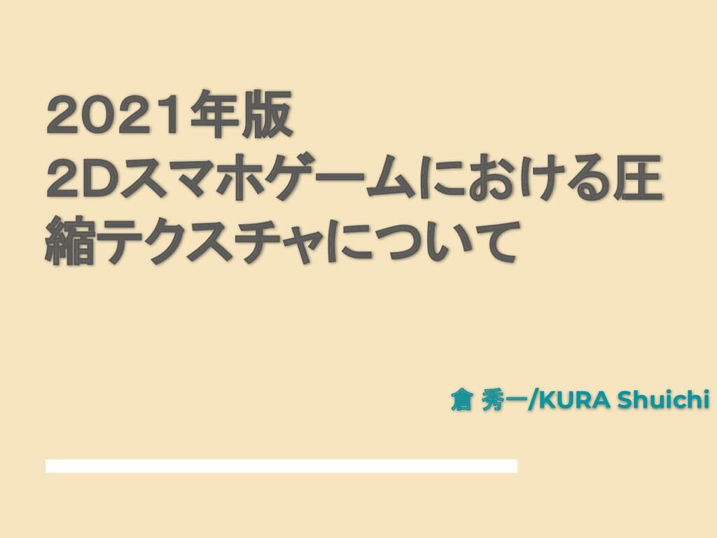 2021年版 2Dスマホゲームにおける圧 縮テクスチャについて 倉 秀一/KURA Shuic...
