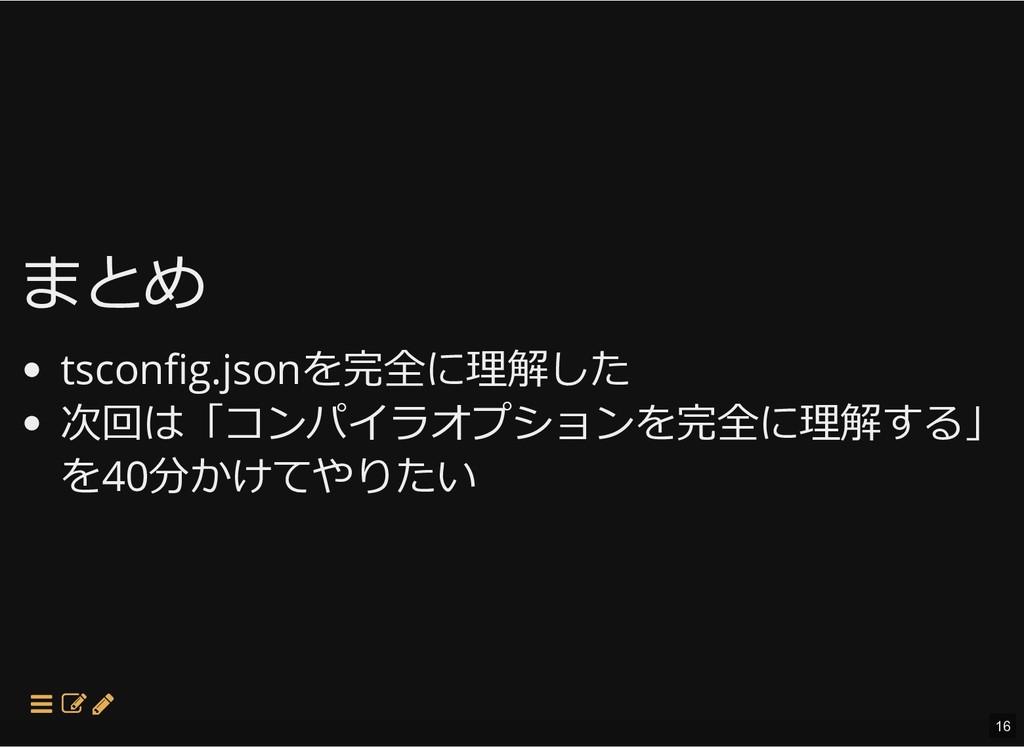 まとめ まとめ tscon g.jsonを完全に理解した 次回は「コンパイラオプションを完全に...
