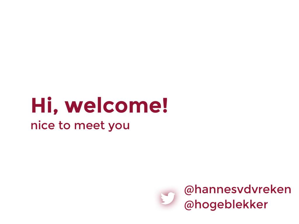 Hi, welcome! nice to meet you @hannesvdvreken @...