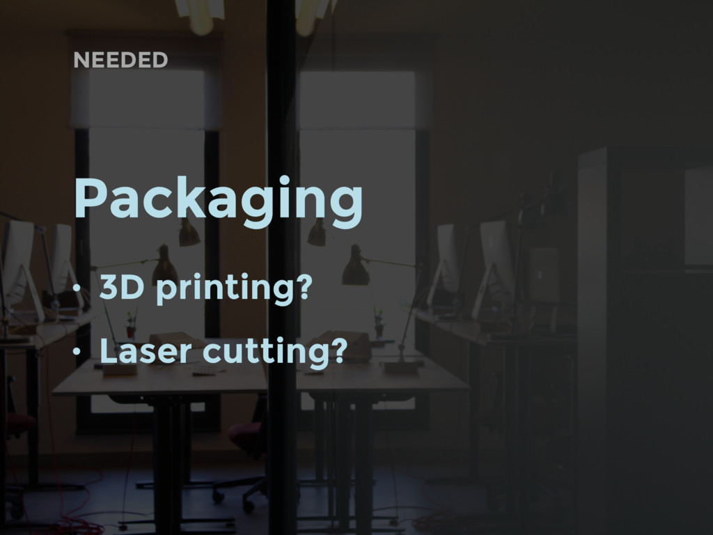 NEEDED Packaging • 3D printing? • Laser cutting?