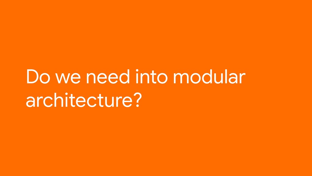 Do we need into modular architecture?
