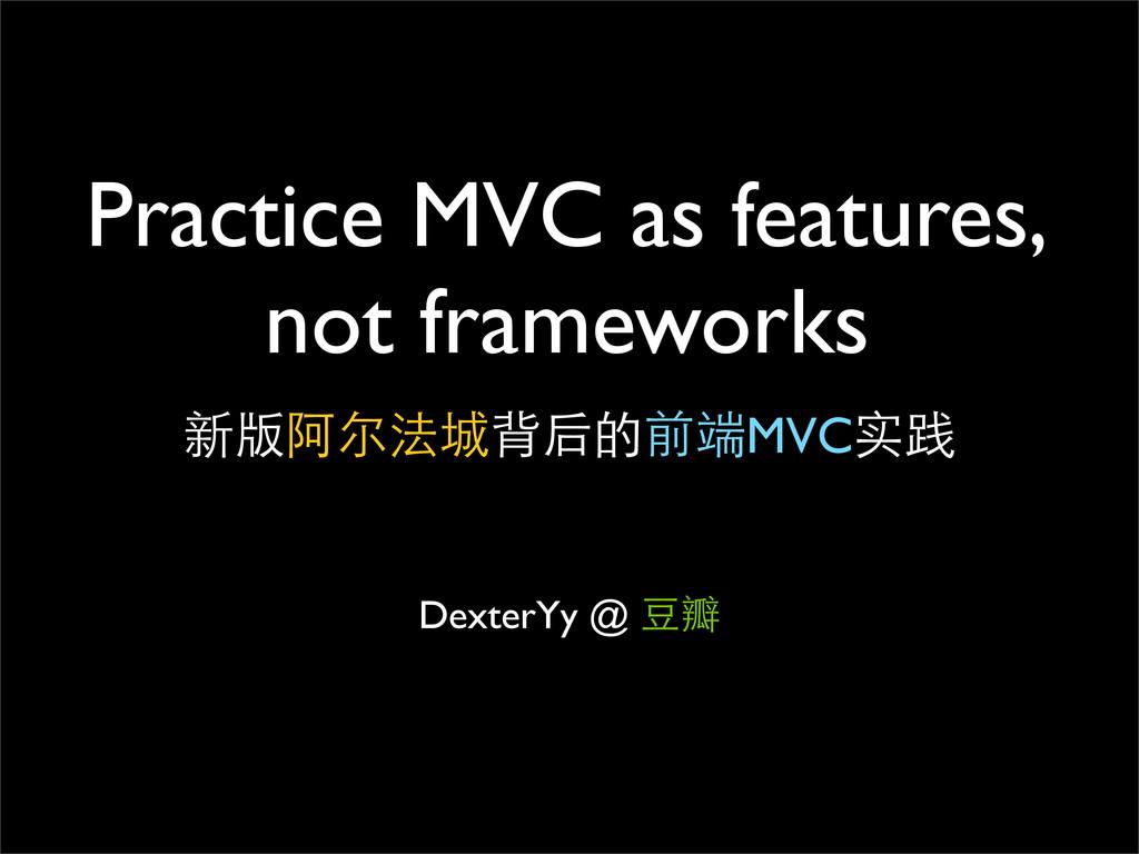 Practice MVC as features, not frameworks Dexter...