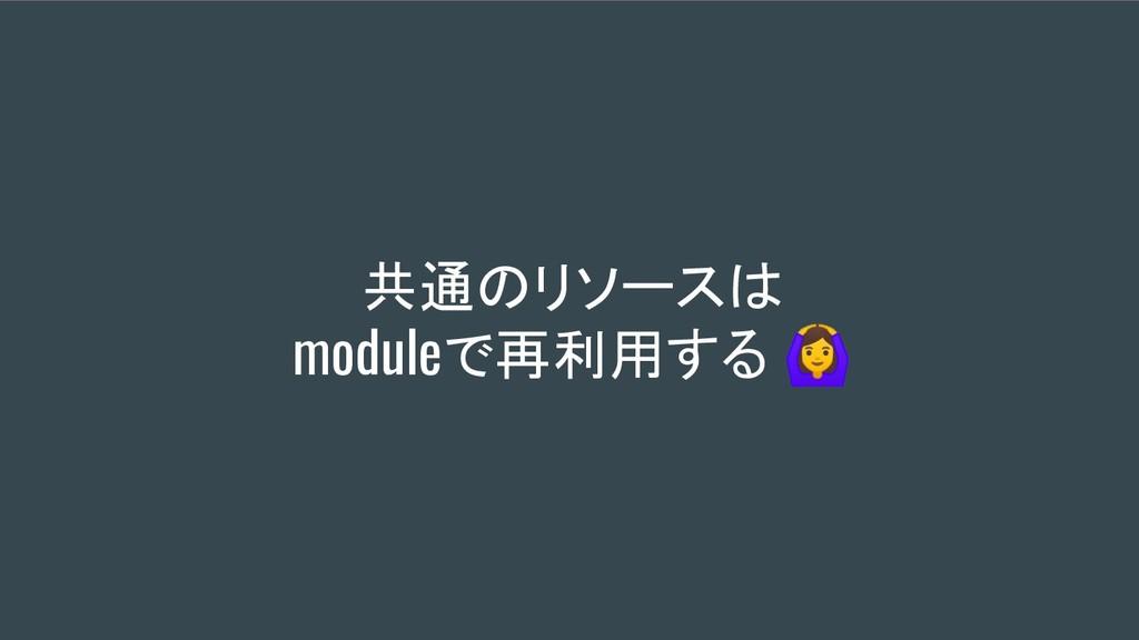 共通のリソースは moduleで再利用する