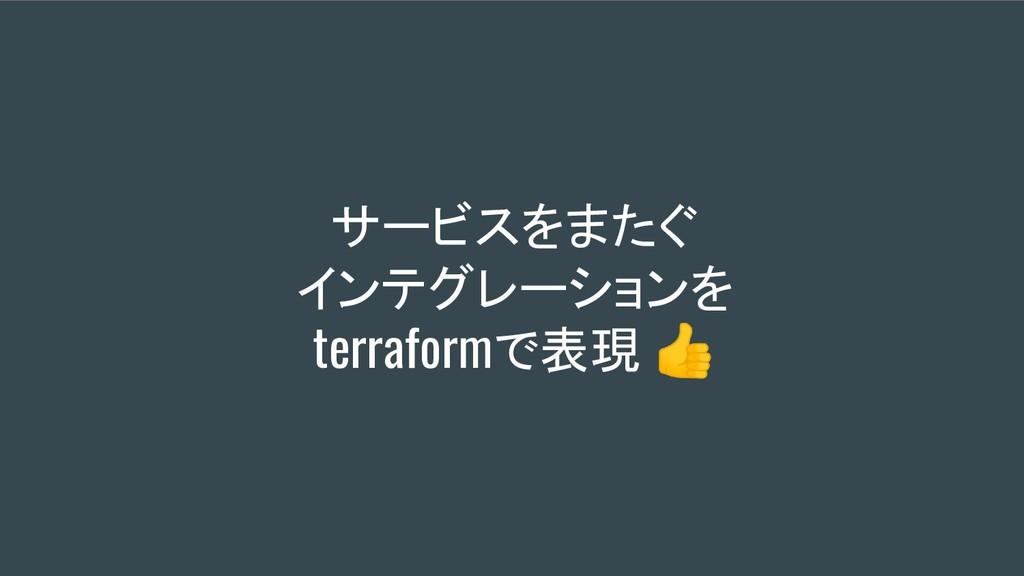 サービスをまたぐ インテグレーションを terraformで表現