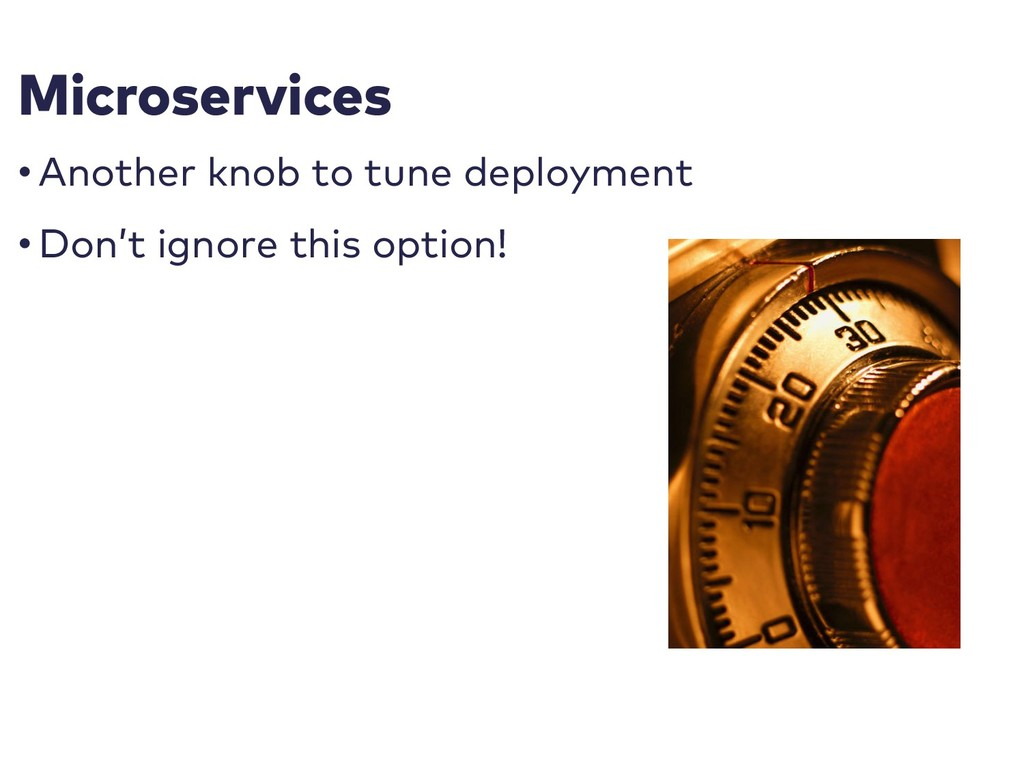 Microservices • Another knob to tune deployment...