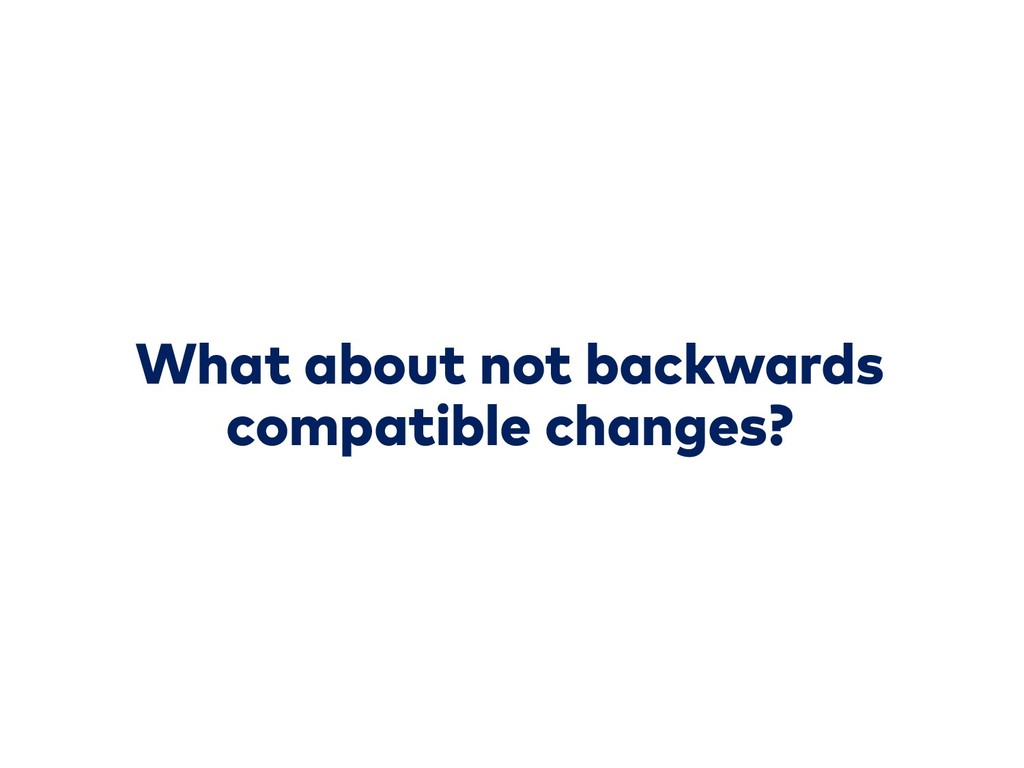 What about not backwards compatible changes?